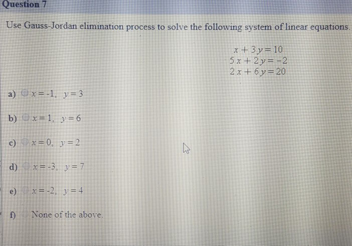 Question 7 Use Gauss-Jordan elimination process to solve the following system of linear equations. x+3y=10 2x +6y 20 a) じ) x