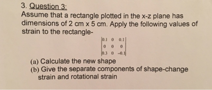 3. Question 3: Assume that a rectangle plotted in the x-z plane has dimensions of 2 cm x 5 cm. Apply the following values of strain to the rectangle- 1 0 0.1 3 0 -0 (a) Calculate the new shape (b) Give the separate components of shape-change strain and rotational strairn