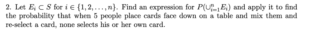 2. Let E, c S for i є {1, 2, .. . ,n). Find an expression for P(UL1B) and apply it to find the probability that when 5 people place cards face down on a table and mix them and re-select a card, none selects his or her own card.
