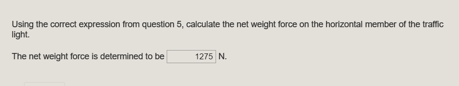 Using the correct expression from question 5, calculate the net weight force on the horizontal member of the traffic light. The net weight force is determined to be 1275 N
