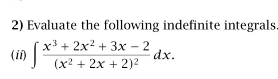 2) Evaluate the following indefinite integrals x3 2x2 + 3x - 2 x2 2x 2)2 dx.