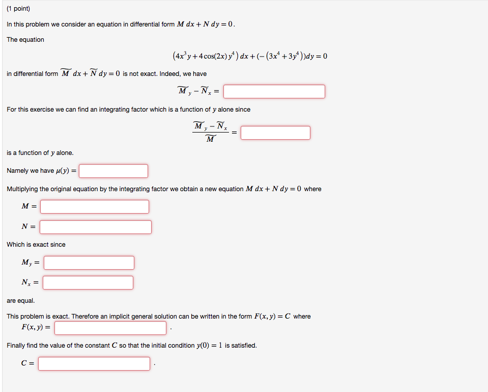 1 point In this problem we consider an equation in differential form M dx + N dy 0 The equation (4x3y + 4 cos(2x)) ) dx + (-