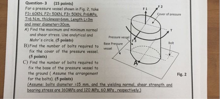 Question- 3 (15 points) F 2 For a pressure vessel shown in Fig. 2, take T:6 Nm, thickness:6mm Length L:3m A) Find the maximum and minimum normal F 1 r of pressure and shear stress. Use analytical and Mohrs circle. (5 points) Pressure ves Base Pressure Bolt B)Find the number of bolts required to ese fix the cover of the pressure vessel (5 points) C) Find the number of bolts required to fix the base of the pressure vessel to the ground ( Assume the arrangement for the bolts). (5 points) (Assume: bolts diameter 15 mm, and the yielding normal shear strength and bearing stress are 160MPa and 120 MPa,60 MPa respectively Fig. 2