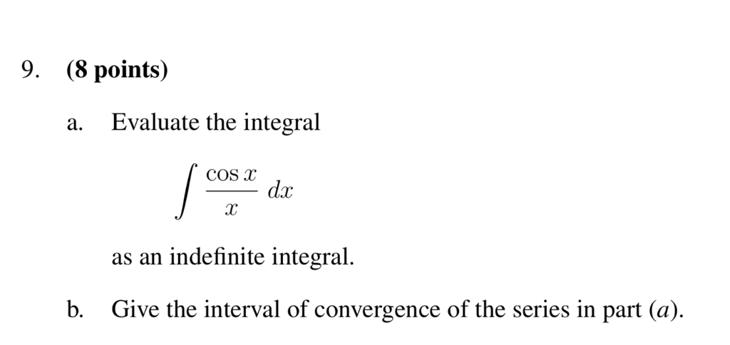 9. (8 points) a. Evaluate the integral COS T dx AC as an indefinite integral. b. Give the interval of convergence of the series in part (a).
