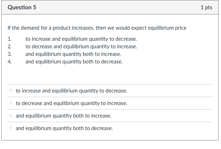 Question 5 1 pts If the demand for a product increases, then we would expect equilibrium price 1. tincrease and equilibrium quantity to decrease. 2. to decrease and equilibrium quantity to increase. 3. and equilibrium quantity both to increase. 4. and equilibrium quantity both to decrease. to increase and equilibrium quantity to decrease. to decrease and equilibrium quantity to increase. and equilibrium quantity both to increase. o and equilibrium quantity both to decrease.