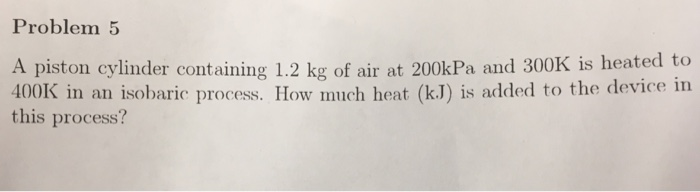 Problem 5 A piston cylinder containing 1.2 kg of air at 200kPa and 300K is heated to 400K in an isobaric process. How much heat (k.J) is added to the device in this process?