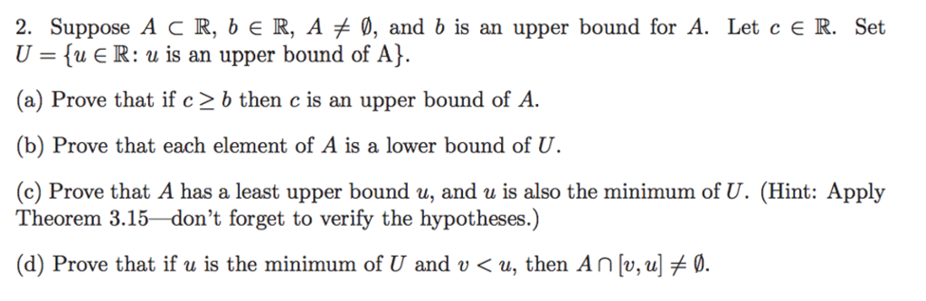 2. Suppose A C R, bER, A , and b is an upper bound for A. Let cER. Set (u є R: u is an upper bound of A). (a) Prove that if c 2 b then c is an upper bound of A. (b) 1)revee il.bai, each elezxx1exti. () A ies a looeer lxDEXrM€11 (เห็ (c) Prove that A has a least upper bound u, and u is also the minimum of U. (Hint: Apply Theorem 3.15 dont forget to verify the hypotheses.) (d) Prove that if u is the minimum of U and u < u, then Anlu, u]メ0.