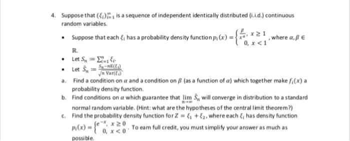 Suppose that (4)%!is a sequence of independent identicallydistributed (LLd.) continuous random variables. 4. Suppose that each ξǐ has a probability density function Pi (x)-| x 0, x<1 R. Let S2 a. Find a condition on α and a condition on β (as a function of α) which together make f(x) a b. Find conditions on a which guarantee that lim S, will converge in distribution to a standard c. Find the probability density function for Z-4. + ξ2 , where each ξ has density function probability density function. normal random variable. (Hint: what are the hypotheses of the central limit theorem?) To earn full credit, you must simplify your answer as much as 0, x<0 possible.