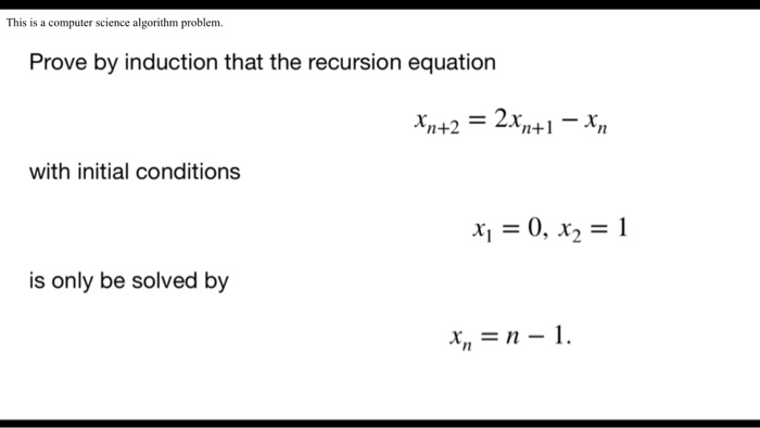 This is a computer science algorithm problem. Prove by induction that the recursion equation xn+2 with initial conditions is only be solved by /n I1
