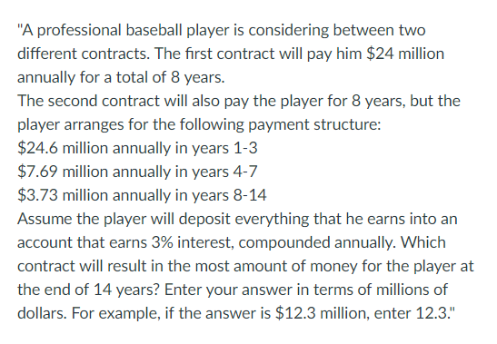 A professional baseball player is considering between two different contracts. The first contract will pay him $24 million annually for a total of 8 years. The second contract will also pay the player for 8 years, but the player arranges for the following payment structure: $24.6 million annually in years 1-3 $7.69 million annually in years 4-7 $3.73 million annually in years 8-14 Assume the player will deposit everything that he earns into an account that earns 3% interest, compounded annually. Which contract will result in the most amount of money for the player at the end of 14 years? Enter your answer in terms of millions of dollars. For example, if the answer is $12.3 million, enter 12.3.