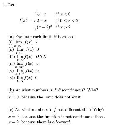 1. Let -2)2 if > 2 (a) Evaluate each limit, if it exists. (i) lim f(x) 2 (ii) lim f(x) 0 (ii) lim /(x) DNE (iv) lim f(z) 0 (v) lim f(x) 0 (vi) lim ) o (b) At what numbers is f discontinuous? Why? x = 0, because the limit does not exist (c) At what numbers is f not differentiable? Why? x = 0, because the function is not continuous there x = 2, because there is a corner.