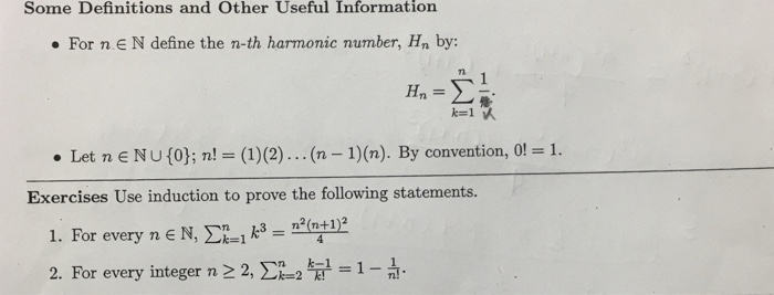 Some Definitions and Other Useful Information For n.EN define the n-th harmonic number, Hn by: Tl 7 1. . Let n E NU (0); n! = (1)(2) (n-1) (n). By convention, 0! Exercises Use induction to prove the following statements. 1. For every n E N, Σ21 k3-2(n+1)2 2. For every integer n2 2, Ση_2 kE1 1-1!