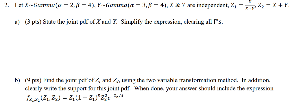 2. LetX-Gamma(α = 2, β = 4), Y-Gam ma (α = 3, β = 4), X & Y are independent, Z1 = , Z,-X + Y a) (3 pts) State the joint pdf ofX and Y. Simplify the expression, clearing all Гs. b) (9 pts) Find the joint pdf of Zi and Zz, using the two variable transformation method. In addition, clearly write the support for this joint pdf. When done, your answer should include the expression