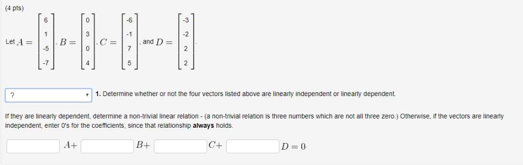 (4 pts) 6 -6 .3 2 2 3 -1 -5 4 | 1. Determine whether or not the four vectors listed above are linearly independent or linearl