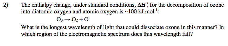 2) The enthalpy change, under standard conditions, AH, for the decomposition of ozone into diatomic oxygen and atomic oxygen is 100 kJ mol 3 What is the longest wavelength of light that could dissociate ozone in this manner? In which region of the electromagnetic spectrum does this wavelength fall?