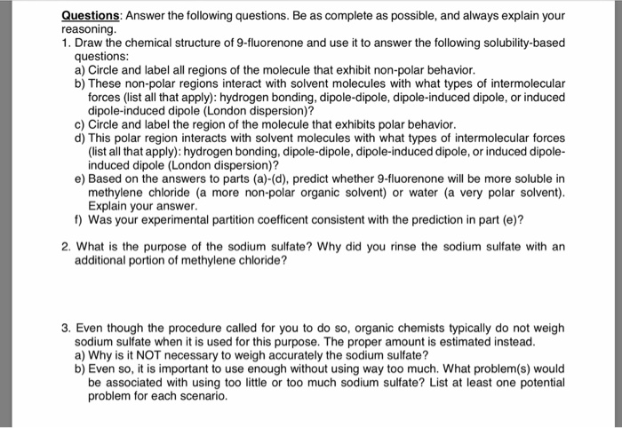 Questions: Answer the following questions. Be as complete as possible, and always explain your reasoning 1. Draw the chemical structure of 9-fluorenone and use it to answer the following solubility-based questions a) Circle and label all regions of the molecule that exhibit non-polar behavior b) These non-polar regions interact with solvent molecules with what types of intermolecular forces (list all that apply): hydrogen bonding, dipole-dipole, dipole-induced dipole, or induced dipole-induced dipole (London dispersion)? c) Circle and label the region of the molecule that exhibits polar behavior d) This polar region interacts with solvent molecules with what types of intermolecular forces (list all that apply): hydrogen bonding, dipole-dipole, dipole-induced dipole, or induced dipole- induced dipole (London dispersion)? e) Based on the answers to parts (a)-(d), predict whether 9-fluorenone will be more soluble in methylene chloride (a more non-polar organic solvent) or water (a very polar solvent) Explain your answer f) Was your experimental partition coefficent consistent with the prediction in part (e)? 2. What is the purpose of the sodium sulfate? Why did you rinse the sodium sulfate with ar additional portion of methylene chloride? 3. Even though the procedure called for you to do so, organic chemists typically do not weigh sodium sulfate when it is used for this purpose. The proper amount is estimated instead a) Why is it NOT necessary to weigh accurately the sodium sulfate? b) Even so, it is important to use enough without using way too much. What problem(s) would be associated with using too little or too much sodium sulfate? List at least one potential problem for each scenario.