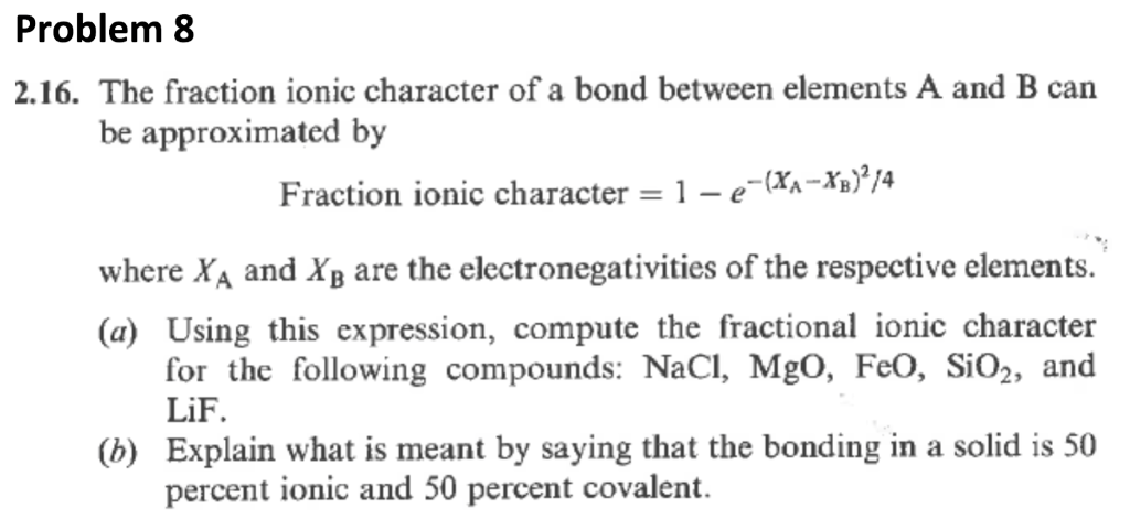 Problem 8 2.16. The fraction ionic character of a bond between elements A and B can be approximated by Fraction ionic character-1-e-(X-Xb) / where XA and XB are the electronegativities of the respective elements. (a) Using this expression, compute the fractional ionic character for the following compounds: NaCI, Mgo, FeO, SiO2, and LiF. (b Explain what is meant by saying that the bonding in a solid is 50 percent ionic and 50 percent covalent.