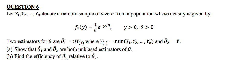 QUESTION 6 Let Y., Y. , Yn denote a random sample of size n from a population whose density is given by , Yn) and θ2 = Ỹ. Two estimators for θ are θ,-nY(1) where Y(1)-min (h, ½, (a) Show that θ1 and θ2 are both unbiased estimators of θ (b) Find the efficiency ofa relative to θ2.