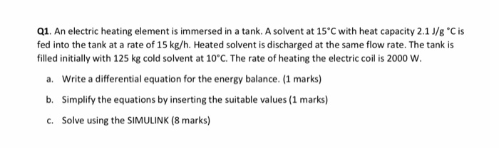 Q1. An electric heating element is immersed in a tank. A solvent at 15°C with heat capacity 2.1//gС is fed into the tank at