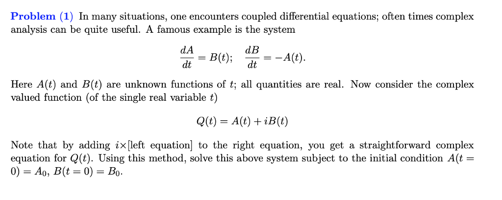 Problem (1) In many situations, one encounters coupled differential equations; often times complex analysis can be quite useful. A famous example is the system d B dtAlt) Here A(t) and B(t) are unknown functions of t al quantities are real. Now consider the complex valued function (of the single real variable t) Q(t) A(t) iB(t) Note that by adding ix[left equation] to the right equation, you get a straightforward complex equation for (t). Using this method, solve this above system subject to the initial condition A(t-