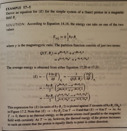 EXAMPLE 17-1 Derive an equation for (E) for the simple system of a (bare) proton in a magnetic field B SOLUTION: According to Equation 14.16, the energy can take on one of the two values where γ is the magnetogyric ratio. The partition function consists of just two terms: The average energy is obtained from either Equation 17.20 or 17.21: (E) =-(aane), =-Q(12) (a) 1 (ag This expression for (E) (in units of hy B,/2) is plotted against 7 (in units of hy B,/2k,) in Figure 17.2. Note that ( E) -h γ B1/2 as T-+0 and that (E)-+ 0 as T oo. As T0, there is no thermal energy, so the proton orients itself parallel to the magnetic field with certainty. As T → oo, however, the thermal energy of the proton increases to such an extent that the proton is equally likely to point in either direction.