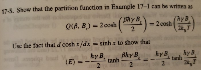 17-5. Show that the partition function in Example 17-1 can be written as Q (B, B) = 2 cosh ( phy4) = 2 cosh (ma 2k3T hy B Use the fact that d cosh x/dx sinh x to show that 2 2 2k, T