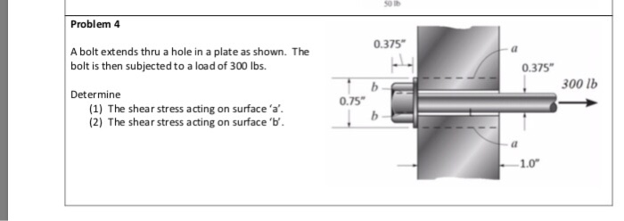 so IB Problem 4 0.375 A bolt extends thru a hole in a plate as shown. The bolt is then subjectedto a load of 300 lbs. 0.375 00 lb Determine 0.75 (1) The shear stress acting on surface a. (2) The shear stress acting on surface b. 1.0