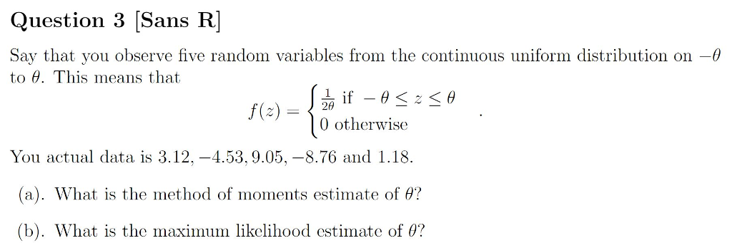 Question 3 [Sans R Say that you observe five random variables from the continuous uniform distribution on- to θ. This means that fe) -otherwise You actual data is 3.12,-4.53,9.05,-8.76 and 1.18. (a). What is the method of moments estimate of θ? (b). What is the maximum likelihood estimate of θ?