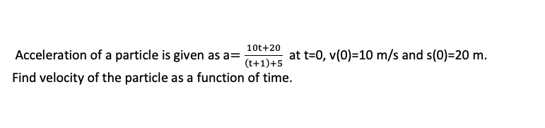 10t+20 Acceleration of a particle is given as a-5a Find velocity of the particle as a function of time.