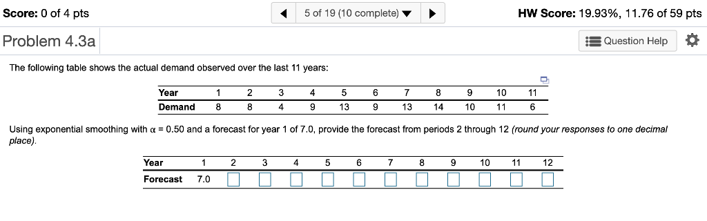 Score: 0 of 4 pts 5 of 19 (10 complete) HW Score: 19.93%, I 1.76 of 59 pts Problem 4.3a EQuestion Help The following table shows the actual demand observed over the last 11 years Year 4 10 Demand 8 4 13 13 10 using exponential smoothing with α = 0.50 and a forecast for year 1 of 7.0, provide the forecast from periods 2 through 12 (round your responses to one decimal place) Year 4 6 10 12 Forecast 7.0