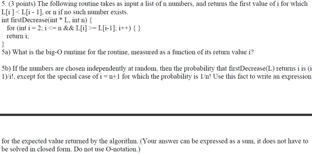 5. (3 points) The following routine takes as input a list of n numbers, and returns the first value of i for which L[i ] < L[1-1], or n if no such number exists. int firstDecrease(int *L, int n) { for (int i-2, i <= n && L[i] >= L[i-1]; i++) { } return i 5a) What is the big-O runtime for the routine, measured as a function of its return value i? 5b) If the numbers are chosen independently at random, then the probability that firstDecrease(L) returns i is (i I/it, except for the special case of i -n+ for which the probability is I/m! Use this fact to write an expression for the expected value returned by the algorithm. (Your answer can be expressed as a sum, it does not have to be solved in closed form. Do not use O-notation.)