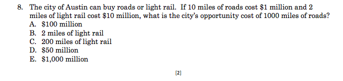 The city of Austin can buy roads or light rail. If 10 miles of roads cost $1 million and 2 miles of light rail cost $10 million, what is the citys opportunity cost of 1000 miles of roads? A. $100 million B. 2 miles of light rail C. 200 miles of light rail D. S50 million E. $1,000 million 8. 2]