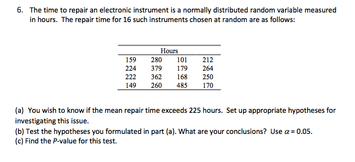 6. The time to repair an electronic instrument is a normally distributed random variable measured in hours. The repair time for 16 such instruments chosen at random are as follows: Hours 159 280 10 212 224 379179 264 222 362 168 250 149 260 485170 (a) You wish to know if the mean repair time exceeds 225 hours. Set up appropriate hypotheses for investigating this issue. (b) Test the hypotheses you formulated in part (a). What are your conclusions? Use a 0.05 (c) Find the P-value for this test.