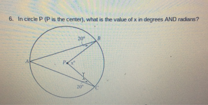6. In circle P (P is the center), what is the value of x in degrees AND radians? 20 B 20°
