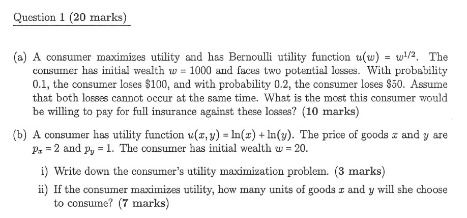 Question 1 (20 marks) (a) A consumer maximizes utility and has Bernoulli utility function u(w)/2. The consumer has initial wealth w 1000 and faces two potential losses. With probability 0.1, the consumer loses S100, and with probability 0.2, the consumer loses $50. Assume that both losses cannot occur at the same time. What is the most this consumer would be willing to pay for full insurance against these losses? (10 marks) (b) A consumer has utility function u(z, y) In(x) + In(3). The price of goods and y are 2 and py -1. The consumer has initial wealth w i) Write down the consumers utility maximization problem. (3 marks) ii) If the consumer maximizes utility, how many units of goods and y will she choose pa 20. to consume? (7 marks