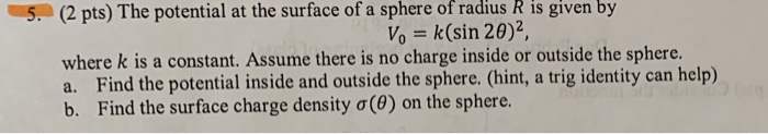 5 (2 pts) The potential at the surface of a sphere of radius R is given by where k is a constant. Assume there is no charge i