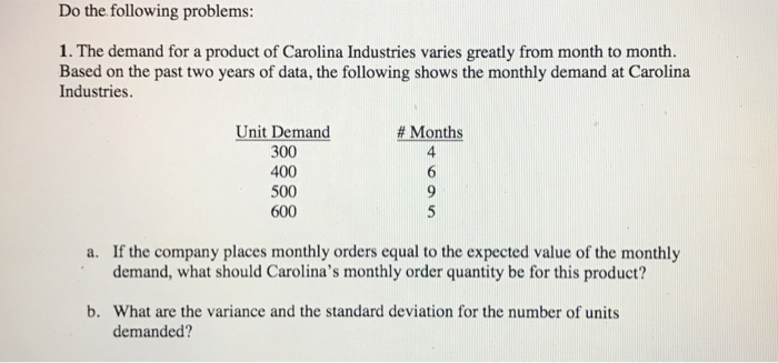 Do the following problems: 1. The demand for a product of Carolina Industries varies greatly from month to month. Based on the past two years of data, the following shows the monthly demand at Carolina Industries. Unit Demand 300 400 500 600 Months 4 a. If the company places monthly orders equal to the expected value of the monthly demand, what should Carolinas monthly order quantity be for this product? b. What are the variance and the standard deviation for the number of units demanded?
