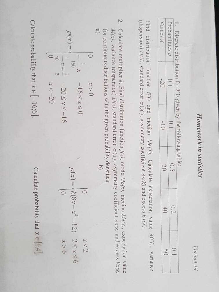 Homework in statistics ariant 14 1. Discrete distribution for X is given by the following table: Probabilities p Values X 0.2 40 0.1 0.5 4 0.1 50 0 20 10 20 Find distribution function fx) and median Me(x). Calculate expectation value (dispersion) D(X), standard error σ(X) , asymmetry coefficient As(X) and excess Ex(X) Mx), variance 2. Calculate multiplier k. Find distribution function fitz, mode Moty), median Meco, expectation M(x), variance (dispersion) D(x), standard error σ( for continuous distributions with the given probability densities a) x), asym b) r>0 163xs0 x <2 160 _x+--20 40 2 (x)- ρ(x) =|k(8x-r-12) 2 6 x バー16 x>6 x<-20 Calculate probability that r e [-16:6] Calculate probability that x e [1:4].