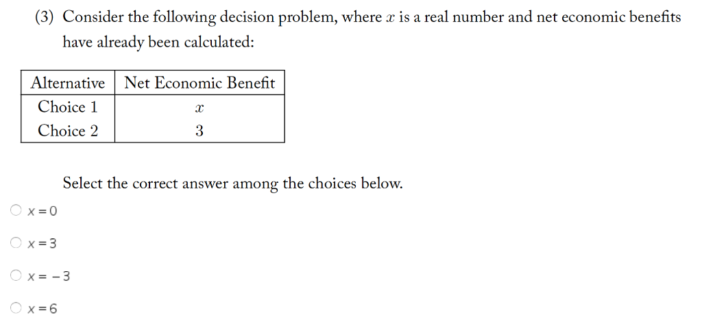 (3) Consider the following decision problem, where is a real number and net economic benefits have already been calculated: AlternativeNet Economic Benefit Choice 1 Choice 2 3 Se lect the correct answer among the choices below.