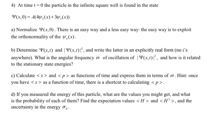 4) At time t = 0 the particle in the infinite square well is found in the state up(x, 0) = A(4Y; (x) +34, (x)) a) Normalize Ч