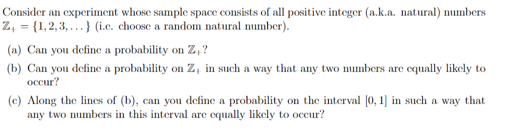 Consider an experiment whose sample space consists of all positive integer (a.k.a. nata) numbers Z, 1,2,3,..) (i.c. choose a random natural number (a) Can you define a probability on Z? (b) Can you define a probability on Z in such a way that any two numbers are equally likely to occur? leshe in d ), con you drlune a prodability on the inerv ) 0, 1] in such a w any two numbers in this interval are cqually likely to occur?