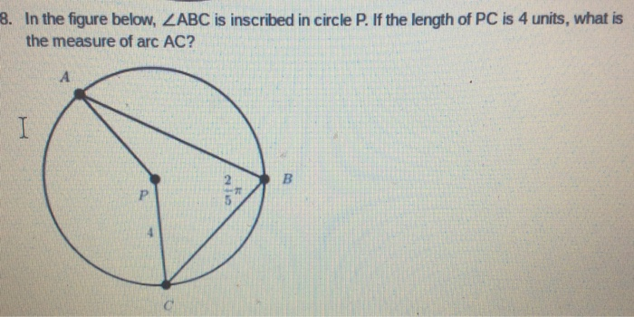 8. In the figure below, ZABC is inscribed in circle P. If the length of PC is 4 units, what is the measure of arc AC?