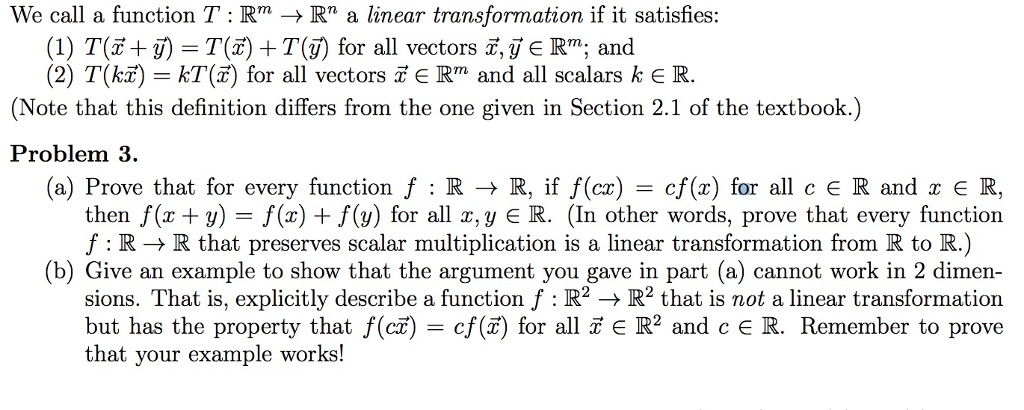 We call a function : Rm → Rn a linear transformation if it satisfies: (1) T(F+リ-T(F) +T(j) for all vectors x,y E R; and (2) T(kï) kT() for all vectors a E Rm and all scalars k E R. (Note that this definition differs from the one given in Section 2.1 of the textbook.) Problem 3. (a) Prove that for every function f : R R, if f(a)-cf(x) for all c R and x є R, then f(x + y)-f(x) + f/(y) for all z,y R. (In other words, prove that every function f : RR that preserves scalar multiplication is a linear transformation from R to R.) (b) Give an example to show that the argument you gave in part (a) cannot work in 2 dimen sions. That is, explicitly describe a function f R22 that is not a linear transformation but has the property that f(ct) cf() for all ER2 and c E R. Remember to prove that your example works!