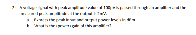2- A voltage signal with peak amplitude value of 100A/ is passed through an amplifier and the measured peak amplitude at the output is 2mV Express the peak input and output power levels in dBm What is the (power) gain of this amplifier? a. b.