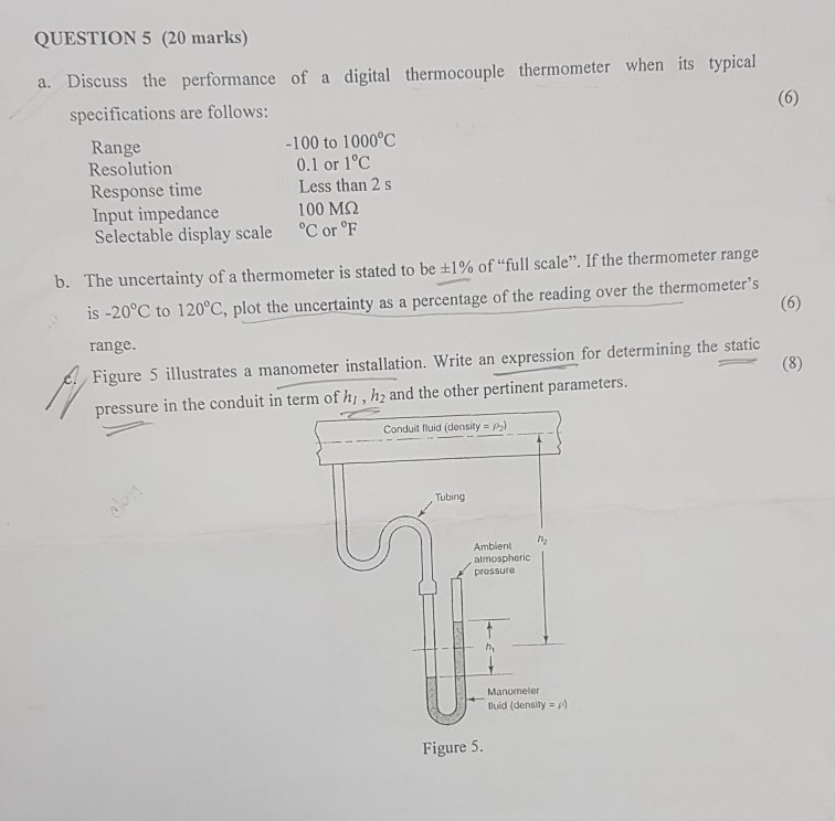 QUESTION 5 (20 marks) a. Discuss the performance of a digital thermocouple thermometer when its typical specifications are follows: Range Resolution Response time Input impedance Selectable display scale C or °F -100 to 1000°C 0.1 or 1°C Less than 2 s 100 MS2 b. The uncertainty of a thermometer is stated to be 1% of full scale. If the thermometer range is -20°C to 120°C, plot the uncertainty as a percentage of the reading over the thermometers range Figure 5 illustrates a manometer installation. Write an expression for determining the static pressure in the conduit in term of hi , h2 and the other pertinent parameters Conduil fluid (density P) Tubing Ambient atmospheric prossur hi luid (density p) Figure 5