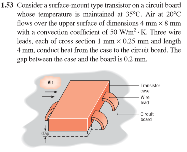 1.53 Consider a surface-mount type transistor on a circuit board whose temperature is maintained at 35°C, Air at 20°0C flows over the upper surface of dimensions 4 mm × 8 mm with a convection coefficient of 50 W/m. K. Three wire leads, each of cross section 1 mm x 0.25 mm and length 4 mm, conduct heat from the case to the circuit board. The gap between the case and the board is 0.2 mm Air Transistor case Wire lead Circuit board Gap