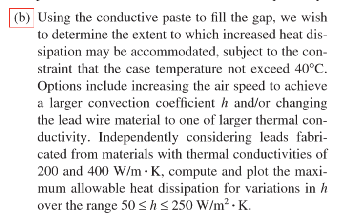 (b) Using the conductive paste to fill the gap, we wish to determine the extent to which increased heat dis- sipation may be accommodated, subject to the con- straint that the case temperature not exceed 40°C. Options include increasing the air speed to achieve a larger convection coefficient h and/or changing the lead wire material to one of larger thermal con- ductivity. Independently considering leads fabri- cated from materials with thermal conductivities of 200 and 400 W/m K, compute and plot the maxi mum allowable heat dissipation for variations in Ih over the range 50 s h s 250 W/m2 K.
