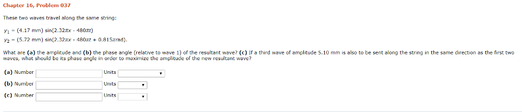Chapter 16, Problem 037 These two waves travel along the same string Y1(4.17 mm) sin(2.32x 480t) 2-(5.72 mm) sin(2.32xx 480ar What are (a) the amplitude and (b) the phase angle (relative to wave 1) of the resultant wave? (c) If a third wave of amplitude 5.10 mm is also to be sent along the string in the same direction as the first two +0.81Sarad) waves, what should be its phase angle in order to maximize the amplitude of the new resultant wave? (a) Number (b) Number (c) Number Units Units
