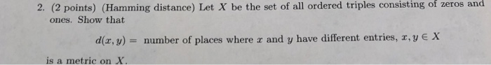 of zeros and 2. (2 points) (Hamming distance) Let X be the set of all ordered triples consisting ones. Show that diz, y) - number of places where r and y have different entries, r,y e X is a metric on X