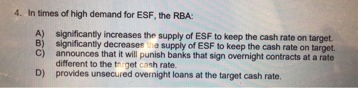 4. In times of high demand for ESF, the RBA: A) significantly increases the supply of ESF to keep the cash rate on target. B) significantly decreases the supply of ESF to keep the cash rate on target. C) announces that it will punish banks that sign overnight contracts at a rate different to the target cash rate. provides unsecured overnight loans at the target cash rate. D)